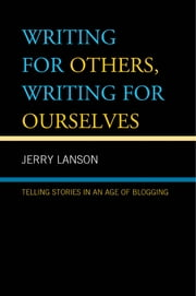 Writing for Others, Writing for Ourselves - Telling Stories in an Age of Blogging ebook by Jerry Lanson