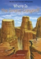 Where Is the Grand Canyon? ebook by Jim O'Connor, Daniel Colon, Who HQ