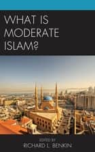 What Is Moderate Islam? ebook by Richard L. Benkin, Navras Jaat Aafreedi, Anonymous,...