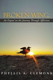 Broken-Wing: An Expose' on the Journey Through Affliction ebook by Phyllis A. Clemons