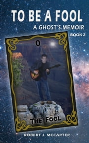 To Be a Fool - A Ghost's Memoir, Book 2 ebook by Robert J. McCarter
