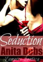 Seduction - Vampire Erotica ebook by