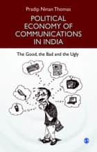 Political Economy of Communications in India - The Good, the Bad and the Ugly ebook by Pradip Ninan Thomas