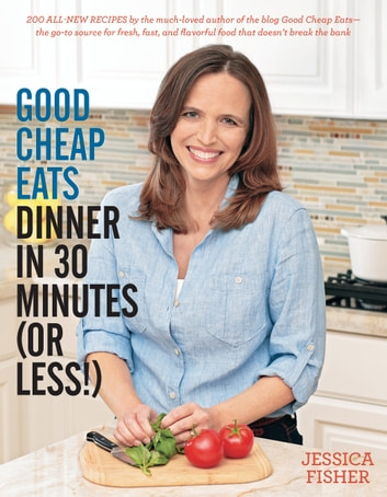 Good Cheap Eats Dinner in 30 Minutes or Less - Fresh, Fast, and Flavorful Home-Cooked Meals, with More Than 200 Recipes ebook by Jessica Fisher