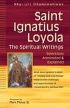 Saint Ignatius Loyola—The Spiritual Writings - Selections Annotated & Explained ebook by Mark Mossa