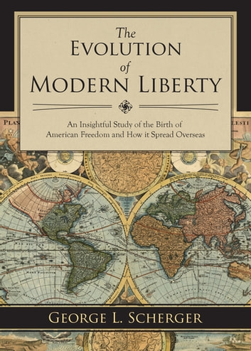 The Evolution of Modern Liberty - An Insightful Study of the Birth of American Freedom and How It Spread Overseas ebook by George L. Scherger