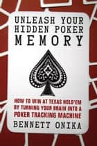 Unleash Your Hidden Poker Memory - How to Win at Texas Hold'Em by Turning Your Brain into a Poker Tracking Machine ebook by Bennett Onika