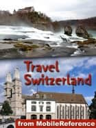 Travel Switzerland - Includes Zurich, Geneva, Basel, Berne, Baden, Chur and more. Illustrated guide, Phrasebook and Maps ebook by MobileReference