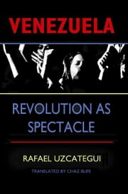 Venezuela - Revolution as Spectacle ebook by Rafael Uzcategui,Chaz Bufe