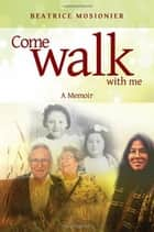 Come Walk With Me: A Memoir ebook by Beatrice Mosionier