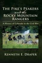 The Pike's Peakers and the Rocky Mountain Rangers ebook by Kenneth E. Draper