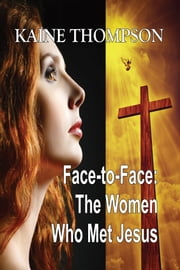 Face-to-Face: The Women Who Met Jesus ebook by Kaine Thompson