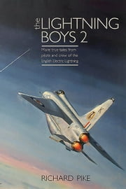 The Lightning Boys 2 - More True Tales from Pilots and Crew of the English Electric Lightning ebook by Richard Pike