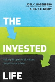 The Invested Life - Making Disciples of All Nations One Person at a Time ebook by Joel C. Rosenberg,T. E. Koshy
