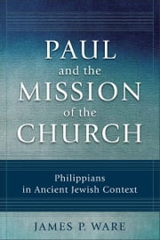 Paul and the Mission of the Church - Philippians in Ancient Jewish Context ebook by James P. Ware