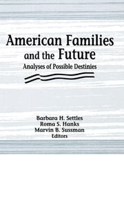 American Families and the Future - Analyses of Possible Destinies ebook by Roma S Hanks,Marvin B Sussman,Barbara H Settles