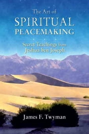 The Art of Spiritual Peacemaking: Secret Teachings from Jeshua ben Joseph ebook by Twyman, James F.