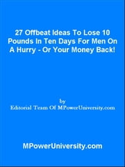 27 Offbeat Ideas To Lose 10 Pounds In Ten Days For Men On A Hurry Or Your Money Back! ebook by Editorial Team Of MPowerUniversity.com