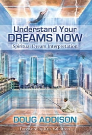 Understanding Your Dreams Now - Spiritual Dream Interpretation ebook by Doug Addision