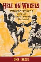 Hell on Wheels - Wicked Towns Along the Union Pacific Railroad ebook by Dick Kreck, David Halass