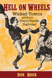 Hell on Wheels - Wicked Towns Along the Union Pacific Railroad ebook by Dick Kreck,David Halass