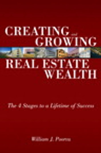 Creating and Growing Real Estate Wealth - The 4 Stages to a Lifetime of Success ebook by William J. Poorvu