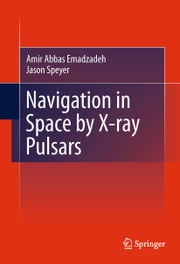 Navigation in Space by X-ray Pulsars ebook by Amir Abbas Emadzadeh,Jason Lee Speyer