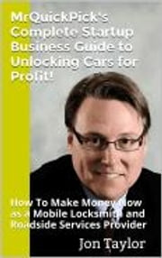 MrQuickPick's Complete Startup Business Guide to Unlocking Cars for Profit! - How To Make Money Now as a Mobile Locksmith and Roadside Services Provider ebook by Jon Taylor