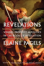 Revelations - Visions, Prophecy, and Politics in the Book of Revelation ebook by Elaine Pagels