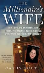 The Millionaire's Wife - The True Story of a Real Estate Tycoon, his Beautiful Young Mistress, and a Marriage that Ended in Murder ebook by Cathy Scott