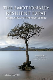 The Emotionally Resilient Expat: Engage, Adapt and Thrive Across Cultures ebook by Linda A Janssen