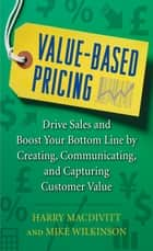 Value-Based Pricing: Drive Sales and Boost Your Bottom Line by Creating, Communicating and Capturing Customer Value ebook by Harry Macdivitt, Mike Wilkinson