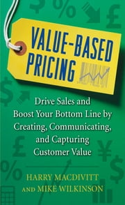 Value-Based Pricing: Drive Sales and Boost Your Bottom Line by Creating, Communicating and Capturing Customer Value ebook by Harry Macdivitt,Mike Wilkinson