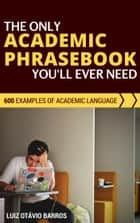 The Only Academic Phrasebook You'll Ever Need: 600 Examples of Academic Language ebook by Luiz Otávio Barros