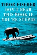 Don't Read This Book If You're Stupid ebook by Tibor Fischer