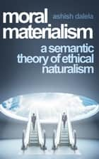 Moral Materialism - A Semantic Theory of Ethical Naturalism ebook by Ashish Dalela