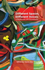 Different Spaces, Different Voices: A Rendezvous with Decoloniality ebook by Sayan Dey
