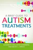 A Brief Guide to Autism Treatments ebook by Elisabeth Hollister Sandberg,Becky L. Spritz,Malorie L. Dimler,Jill Myerow Bloom,Kirsten Brown Birtwell,Kristen L. Batejan,Mary Beth McCullough,Nicolas D. Taylor,Katherine K. Bedard,Susan E. Michelson,Joseph C. Viola