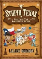 Stupid Texas: Idiots in the Lone Star State ebook by Leland Gregory