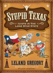 Stupid Texas: Idiots in the Lone Star State - Idiots in the Lone Star State ebook by Leland Gregory