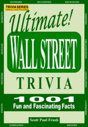 Ultimate Wall Street Trivia - 1001 Fun and Fascinating Facts ebook by Scott Paul Frush