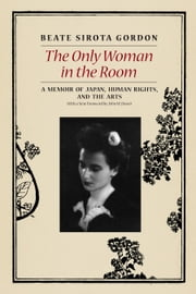 The Only Woman in the Room - A Memoir of Japan, Human Rights, and the Arts ebook by Beate Sirota Gordon,John W. Dower,Nicole A. Gordon,Geoffrey Paul Gordon