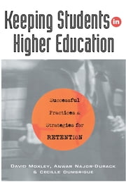 Keeping Students in Higher Education - Successful Practices and Strategies for Retention ebook by Dumbrigue, Cecille (Admissions Director, School of Social Work, Wayne State University, USA),Moxley, David (Professor, School of Social Work, Wayne State University, USA),Najor-Durack, Anwar (Counsellor, School of Social Work, Wayne State University, USA)
