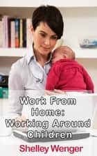 Work From Home: Working Around Children ebook by Shelley Wenger