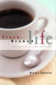 Fresh Brewed Life - A Stirring Invitation to Wake Up Your Soul ebook by Nicole Johnson
