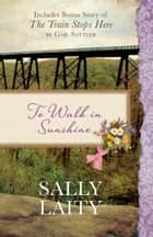 To Walk in Sunshine - Also Includes Bonus Story of The Train Stops Here by Gail Sattler ebook by Sally Laity, Gail Sattler