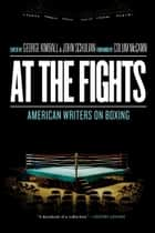 At the Fights: American Writers on Boxing ebook by Various,Colum McCann,George Kimball,John Schulian