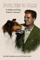 Four Feet To Fame: A Hollywood Dog Trainer's Journey ebook by Bob Weatherwax, Richard Lester