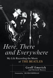 Here, There and Everywhere - My Life Recording the Music of the Beatles ebook by Geoff Emerick,Howard Massey