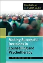Making Successful Decisions In Counselling And Psychotherapy: A Practical Guide ebook by David Lane, Sarah Corrie